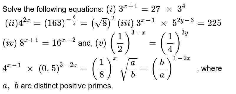 Solve the following equations: `(i)\ 3^(x+1)=27\ xx\ 3^4`   `\ (ii)4^(2x)=(16 3)^(-6/y)=(sqrt(8))^2`   `(iii)\ 3^(x-1)\ xx\ 5^(2y-3)=225`  `(iv)\ 8^(x+1)=16^(x+2)`  and, `(v)\ (1/2)^(3+x)=(1/4)^(3y)`   `4^(x-1)\ xx\ (0. 5)^(3-2x)=(1/8)^x`  `sqrt(a/b)=(b/a)^(1-2x\ )` , where `a ,\ b` are   distinct positive primes.