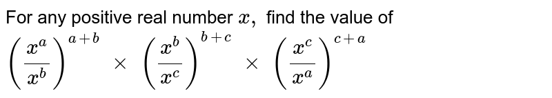 For any positive real number `x ,` find the value of `((x^a)/(x^b))^(a+b)\ xx\ ((x^b)/(x^c))^(b+c)\ xx\ ((x^c)/(x^a))^(c+a)`