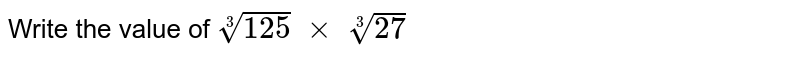Write the value of `root(3)(125)\ xx\ root(3)(27)`