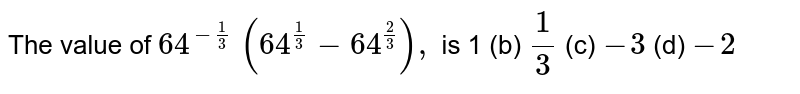 The value of `64^(-1/3)\ (64^(1/3)-64^(2/3)),` is 1   (b) `1/3`    (c) `-3`    (d) `-2`