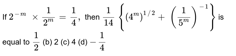 If `2^(-m)\ xx1/(2^m)=1/4,` then `1/(14)\ {(4^m)^(1//2)+\ (1/(5^m))^(-1)}` is equal to `1/2`    (b) 2 (c)   4 (d) `-1/4`