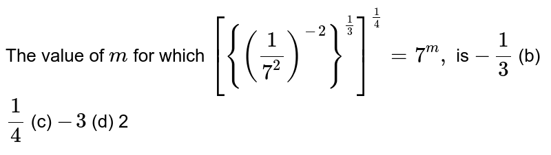 The value of `m` for which `[{(1/(7^2))^(-2)}^(1/3)]^(1/4)=7^m ,` is `-1/3`    (b) `1/4`    (c) `-3\ `    (d) 2
