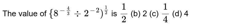 """The value of `""""{""""8^(-4/3)-:2^(-2)"""")""""^(1/2)` is `1/2`  (b) 2 (c) `1/4`  (d) 4"""