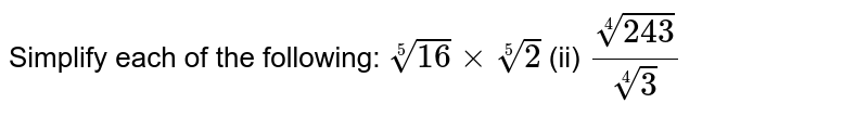 Simplify each of the following: `root(5)(16)xxroot(5)(2)`    (ii) `root(4)(243)/root(4)(3)`