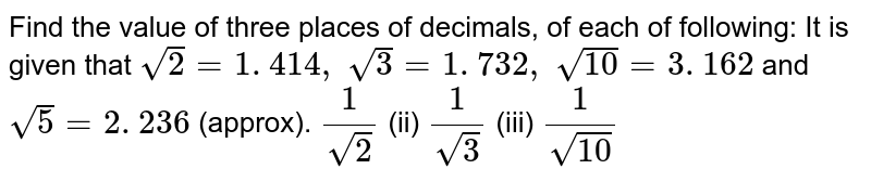 Find the value of three places of decimals, of   each of following: It is given that `sqrt(2)=1. 414 ,\ sqrt(3)=1. 732 ,\ sqrt(10)=3. 162` and `sqrt(5)=2. 236` (approx). `1/(sqrt(2))`    (ii) `1/(sqrt(3))`    (iii) `1/(sqrt(10))`
