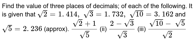 Find the value of three places of decimals; of   each of the following. It is given that `sqrt(2)=1. 414 ,\ sqrt(3)=1. 732 ,\ sqrt(10)=3. 162` and `sqrt(5)=2. 236` (approx). `(sqrt(2)+1)/(sqrt(5))`    (ii) `(2-sqrt(3))/(sqrt(3))`    (iii) `(sqrt(10)-\ sqrt(5))/(sqrt(2))`