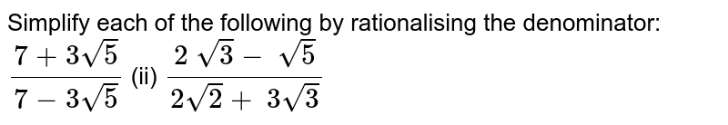 Simplify each of the following by rationalising   the denominator: `(7+3sqrt(5))/(7-3sqrt(5))`  (ii) `(2\ sqrt(3)-\ sqrt(5))/(2sqrt(2)+\ 3sqrt(3))`