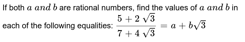 If both `a\ a n d\ b` are rational numbers, find the values of `a\ a n d\ b` in each of the following equalities: `(5+2\ sqrt(3))/(7+4\ sqrt(3))=a+bsqrt(3)`