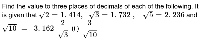 Find the value to three places of decimals of each   of the following. It is given that `sqrt(2)=1. 414 ,\ \ sqrt(3)=1. 732\ ,\ \ \ sqrt(5)=2. 236` and `sqrt(10)\ =\ \ 3. 162`  `2/(sqrt(3))`  (ii) `3/(sqrt(10))`