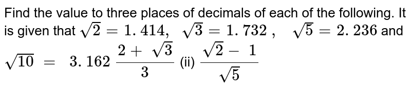 Find the value to three places of decimals of each   of the following. It is given that `sqrt(2)=1. 414 ,\ \ sqrt(3)=1. 732\ ,\ \ \ sqrt(5)=2. 236` and `sqrt(10)\ =\ \ 3. 162`  `(2+\ sqrt(3))/3`  (ii) `(sqrt(2)-\ 1)/(sqrt(5))`
