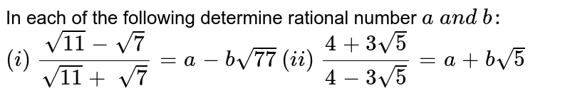 In each of the following determine rational number   `a\ a n d\ b :`  `(i)\ (sqrt(11)-sqrt(7))/(sqrt(11)+\ sqrt(7))=a-bsqrt(77)`     `(ii)\ (4+3sqrt(5))/(4-3sqrt(5))=a+bsqrt(5)`