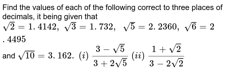 Find the values of each of the following correct   to three places of decimals, it being given that `sqrt(2)=1. 4142 ,\ sqrt(3)=1. 732 ,\ \ sqrt(5)=2. 2360 ,\ sqrt(6)=2. 4495` and `sqrt(10)=3. 162.`  `(i)\ (3-sqrt(5))/(3+2sqrt(5))`   `(ii)\ (1+sqrt(2))/(3-2sqrt(2))`