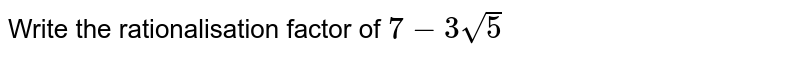 Write the rationalisation factor of `7-3sqrt(5)`