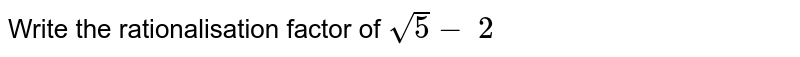 Write the rationalisation factor of `sqrt(5)-\ 2`