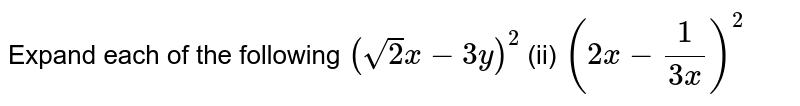 Expand each of the following `(sqrt(2)x-3y)^2`   (ii) `(2x-1/(3x))^2`