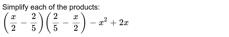 Simplify each of the products: `(x/2-2/5)(2/5-x/2)-x^2+2x`