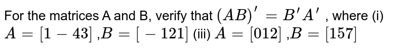 For the matrices A and B, verify that `(A B)^(prime)=B^(prime)A^(prime)` , where (i) `A=[1-4 3]` ,`B=[-1 2 1]`  (iii)   `A=[0 1 2]` ,`B=[1 5 7]`