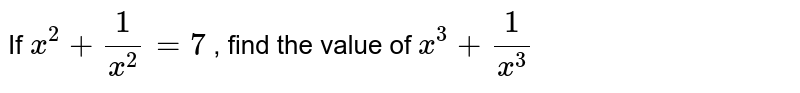 If `x^2+1/(x^2)=7` , find the value of `x^3+1/(x^3)`