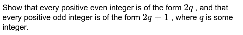 Show that every   positive even integer is of the form `2q` , and that every   positive odd integer is of the form `2q+1` , where `q` is some integer.