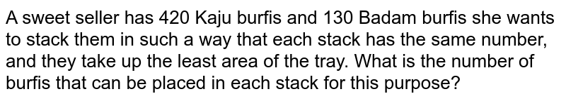 A sweet seller has 420   Kaju burfis and 130 Badam burfis she wants to stack them in such a way that   each stack has the same number, and they take up the least area of the tray.   What is the number of burfis that can be placed in each stack for this   purpose?