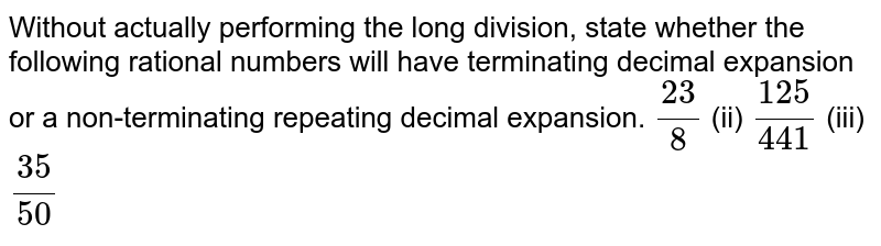 Without actually   performing the long division, state whether the following rational numbers   will have terminating decimal expansion or a non-terminating repeating   decimal expansion. `(23)/8` (ii) `(125)/(441)` (iii) `(35)/(50)`