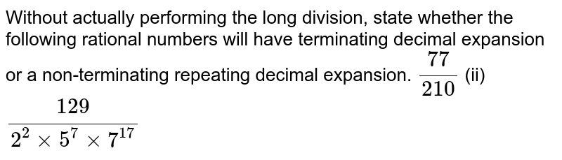 Without actually   performing the long division, state whether the following rational numbers   will have terminating decimal expansion or a non-terminating repeating   decimal expansion. `(77)/(210)` (ii) `(129)/(2^2xx5^7xx7^(17))`