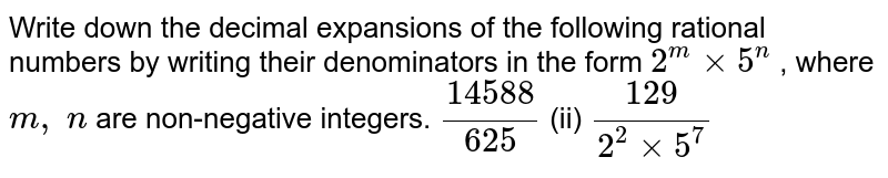 Write down the decimal   expansions of the following rational numbers by writing their denominators in   the form `2^mxx5^n` , where `m ,\ n` are non-negative integers. `(14588)/(625)` (ii) `(129)/(2^2xx5^7)`