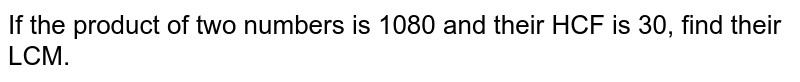 If the product of two   numbers is 1080 and their HCF is 30, find their LCM.