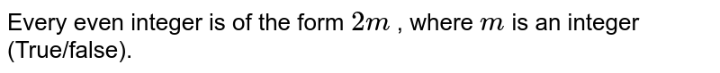Every even integer is   of the form `2m` , where `m` is an integer (True/false).