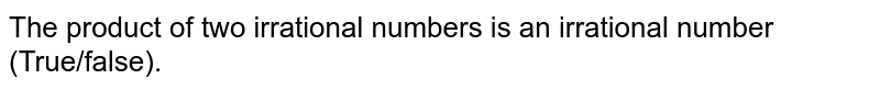 The product of two   irrational numbers is an irrational number (True/false).