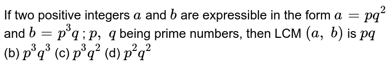 If two positive   integers `a` and `b` are expressible in the   form `a=p q^2` and `b=p^3q` ; `p ,\ q` being prime numbers,   then LCM `(a ,\ b)` is `p q` (b) `p^3q^3` (c) `p^3q^2` (d) `p^2q^2`
