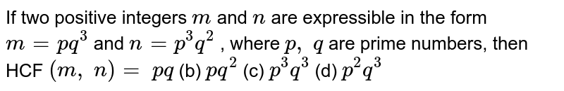 If two positive   integers `m` and `n` are expressible in the   form `m=p q^3` and `n=p^3q^2` , where `p ,\ q` are prime numbers, then   HCF `(m ,\ n)=`  `p q` (b) `p q^2` (c) `p^3q^3` (d) `p^2q^3`