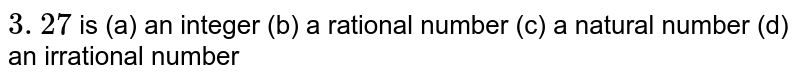 `3.  27 ` is (a) an integer (b) a rational number (c) a natural   number (d) an irrational number