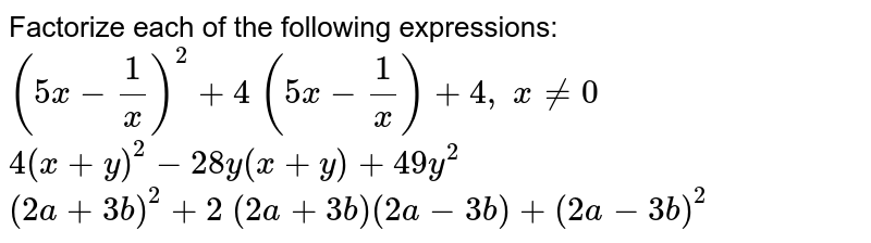 Factorize each of the   following expressions:  `(5x-1/x)^2+4\ (5x-1/x)+4,\ x!=0`   `4(x+y)^2-28 y(x+y)+49 y^2`   `(2a+3b)^2+2\ (2a+3b)(2a-3b)+(2a-3b)^2`