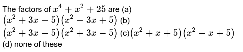The factors of `x^4+x^2+25` are (a)`(x^2+3x+5)(x^2-3x+5)`  (b)`(x^2+3x+5)(x^2+3x-5)` (c)`(x^2+x+5)(x^2-x+5)` (d) none of these