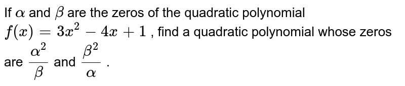 If `alpha` and `beta` are the zeros of the quadratic   polynomial `f(x)=3x^2-4x+1` , find a quadratic polynomial whose zeros are `(alpha^2)/beta` and `(beta^2)/alpha` .
