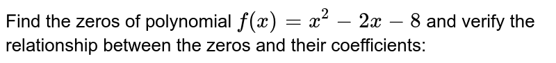Find the zeros of polynomial `f(x)=x^2-2x-8` and verify the relationship   between the zeros and their coefficients:
