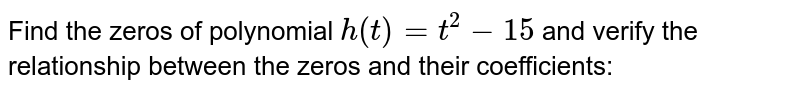 Find the zeros of polynomial `h(t)=t^2-15` and verify the relationship   between the zeros and their coefficients: