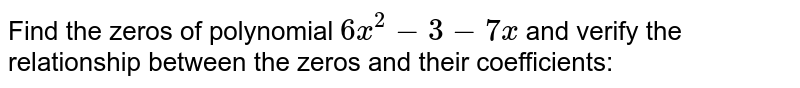 Find the zeros of polynomial `6x^2-3-7x` and verify the relationship   between the zeros and their coefficients: