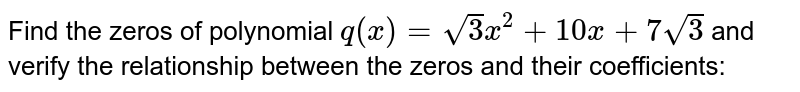 Find the zeros of polynomial `q(x)=sqrt(3)x^2+10 x+7sqrt(3)` and verify the relationship   between the zeros and their coefficients: