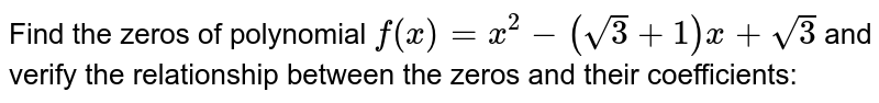 Find the zeros of polynomial `f(x)=x^2-(sqrt(3)+1)x+sqrt(3)` and verify the relationship   between the zeros and their coefficients: