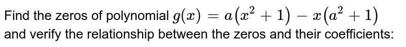 Find the zeros of polynomial `g(x)=a(x^2+1)-x(a^2+1)` and verify the relationship   between the zeros and their coefficients: