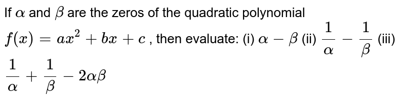 If `alpha` and `beta` are the zeros of the quadratic   polynomial `f(x)=a x^2+b x+c` , then evaluate: (i) `alpha-beta`  (ii) `1/alpha-1/beta`  (iii) `1/alpha+1/beta-2alphabeta`
