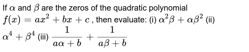 If `alpha` and `beta` are the zeros of the quadratic   polynomial `f(x)=a x^2+b x+c` , then evaluate: (i) `alpha^2beta+alphabeta^2`  (ii) `alpha^4+beta^4`  (iii) `1/(aalpha+b)+1/(abeta+b)`