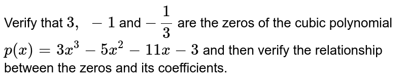 Verify that `3,\ -1` and `-1/3` are the zeros of the cubic   polynomial `p(x)=3x^3-5x^2-11 x-3` and   then verify the relationship between the zeros and its coefficients.