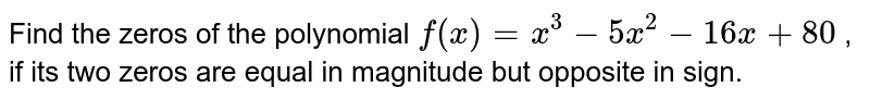 Find the zeros of the polynomial `f(x)=x^3-5x^2-16 x+80` , if its two zeros are equal in magnitude but opposite in sign.