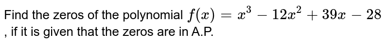 Find the zeros of the polynomial `f(x)=x^3-12 x^2+39 x-28` , if it is given that the zeros are in A.P.