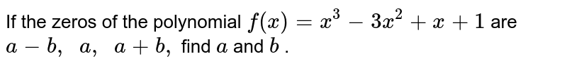 If the zeros of the polynomial `f(x)=x^3-3x^2+x+1` are `a-b ,\ \ a ,\ \ a+b ,` find `a` and `b` .