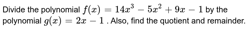 Divide the polynomial `f(x)=14 x^3-5x^2+9x-1` by the polynomial `g(x)=2x-1` . Also, find the quotient and remainder.
