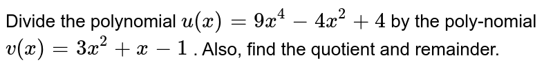 Divide the polynomial `u(x)=9x^4-4x^2+4` by the poly-nomial `v(x)=3x^2+x-1` . Also, find the quotient and remainder.